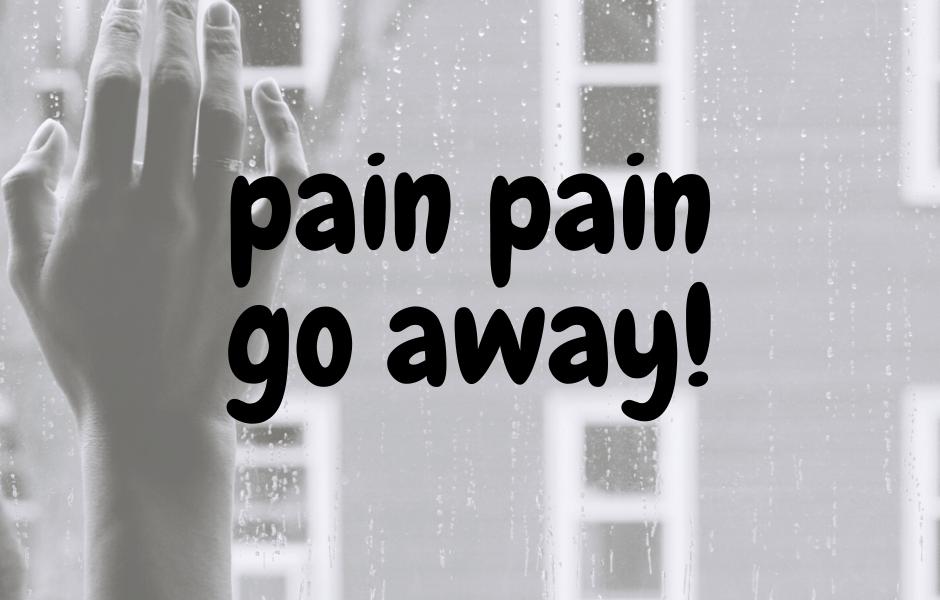 Pain Pain Go Away